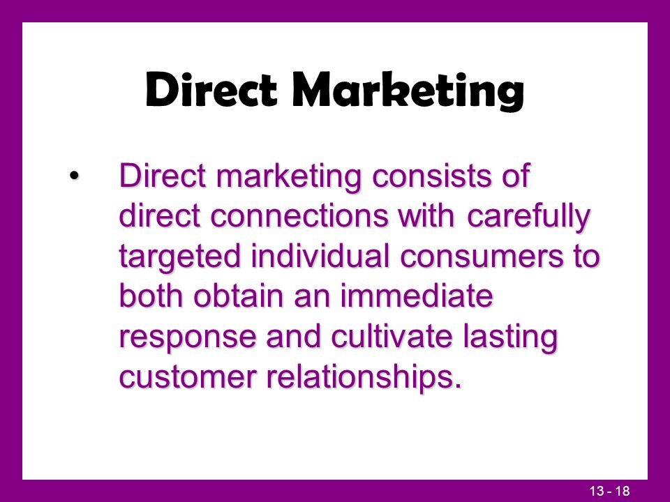 13 - 18 Direct Marketing Direct marketing consists of direct connections with carefully targeted individual consumers to both obtain an immediate resp