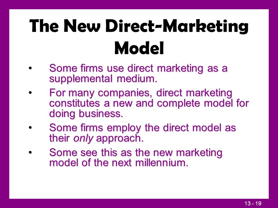 13 - 19 The New Direct-Marketing Model Some firms use direct marketing as a supplemental medium.Some firms use direct marketing as a supplemental medium.