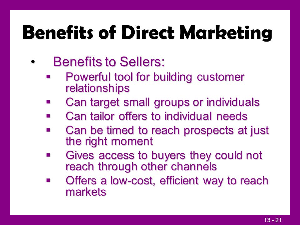 13 - 21 Benefits of Direct Marketing Benefits to Sellers:Benefits to Sellers:  Powerful tool for building customer relationships  Can target small g