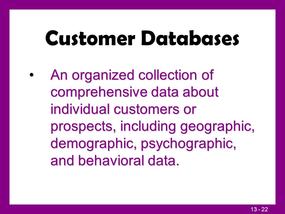 13 - 22 Customer Databases An organized collection of comprehensive data about individual customers or prospects, including geographic, demographic, psychographic, and behavioral data.An organized collection of comprehensive data about individual customers or prospects, including geographic, demographic, psychographic, and behavioral data.