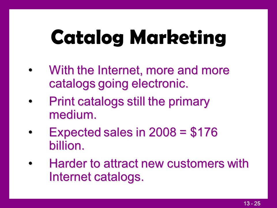 13 - 25 Catalog Marketing With the Internet, more and more catalogs going electronic.With the Internet, more and more catalogs going electronic. Print