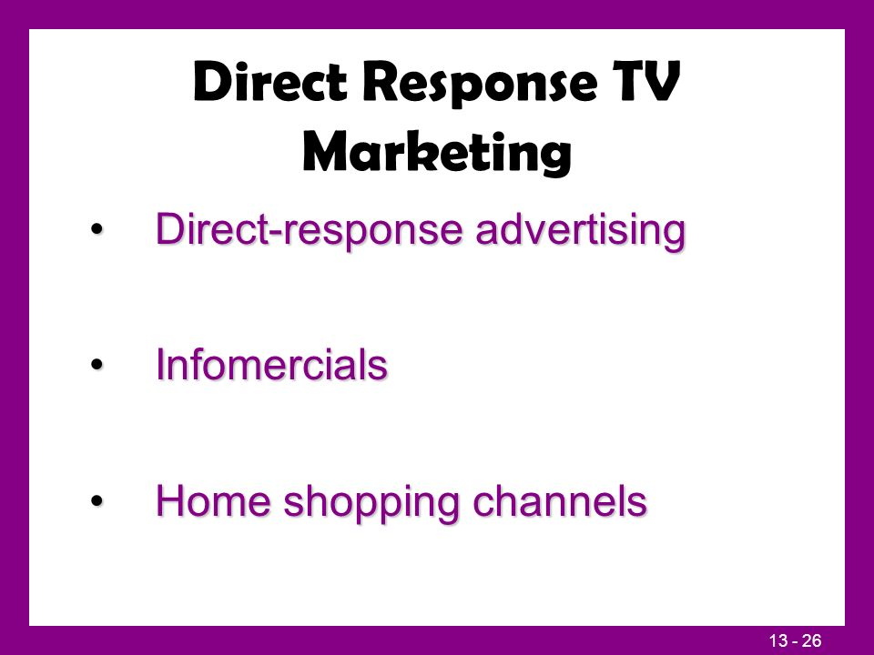 13 - 26 Direct Response TV Marketing Direct-response advertisingDirect-response advertising InfomercialsInfomercials Home shopping channelsHome shopping channels