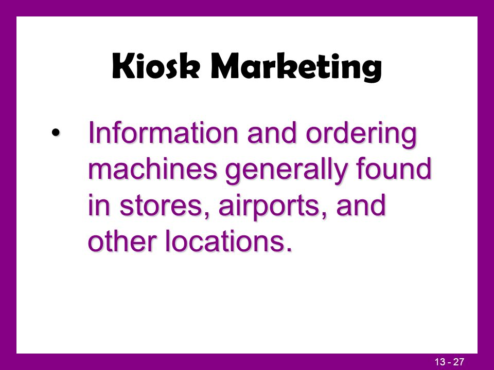 13 - 27 Kiosk Marketing Information and ordering machines generally found in stores, airports, and other locations.Information and ordering machines generally found in stores, airports, and other locations.
