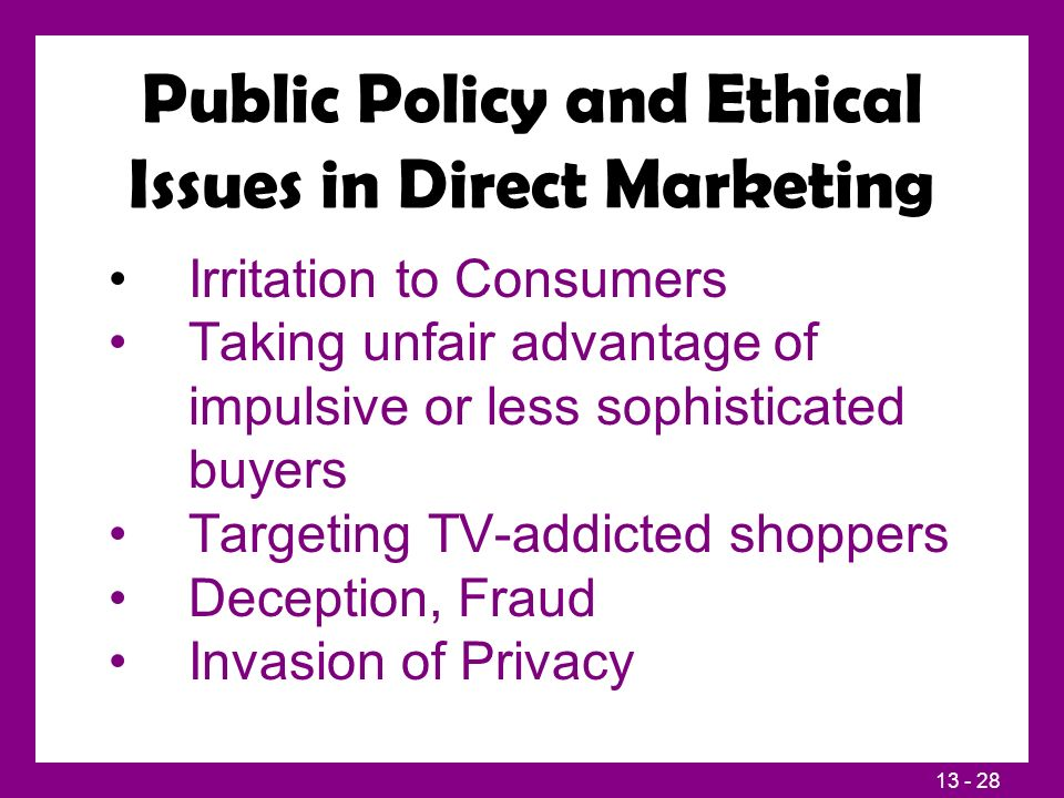 13 - 28 Public Policy and Ethical Issues in Direct Marketing Irritation to Consumers Taking unfair advantage of impulsive or less sophisticated buyers Targeting TV-addicted shoppers Deception, Fraud Invasion of Privacy