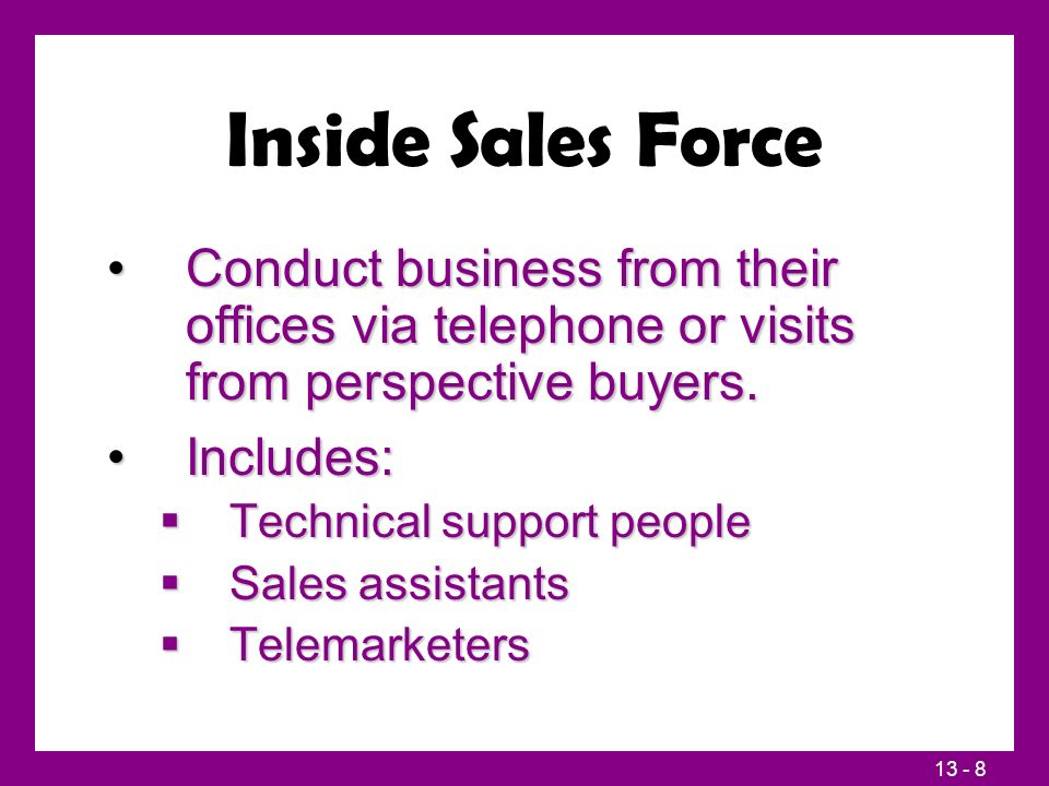 13 - 8 Inside Sales Force Conduct business from their offices via telephone or visits from perspective buyers.Conduct business from their offices via telephone or visits from perspective buyers.