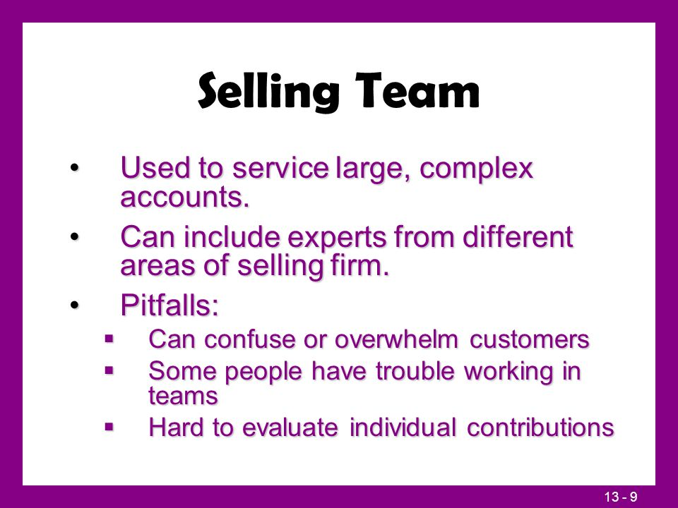 13 - 9 Selling Team Used to service large, complex accounts.Used to service large, complex accounts. Can include experts from different areas of selli