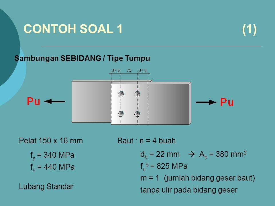 Sambungan SEBIDANG / Tipe Tumpu Pelat 150 x 16 mm f y = 340 MPa f u = 440 MPa Baut : n = 4 buah d b = 22 mm  A b = 380 mm 2 f u b = 825 MPa m = 1 (jumlah bidang geser baut) tanpa ulir pada bidang geser CONTOH SOAL 1 (1) Lubang Standar