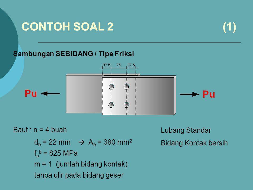 Sambungan SEBIDANG / Tipe Friksi Baut : n = 4 buah d b = 22 mm  A b = 380 mm 2 f u b = 825 MPa m = 1 (jumlah bidang kontak) tanpa ulir pada bidang geser CONTOH SOAL 2 (1) Lubang Standar Bidang Kontak bersih