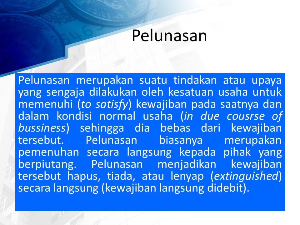 Pelunasan Pelunasan merupakan suatu tindakan atau upaya yang sengaja dilakukan oleh kesatuan usaha untuk memenuhi (to satisfy) kewajiban pada saatnya dan dalam kondisi normal usaha (in due cousrse of bussiness) sehingga dia bebas dari kewajiban tersebut.