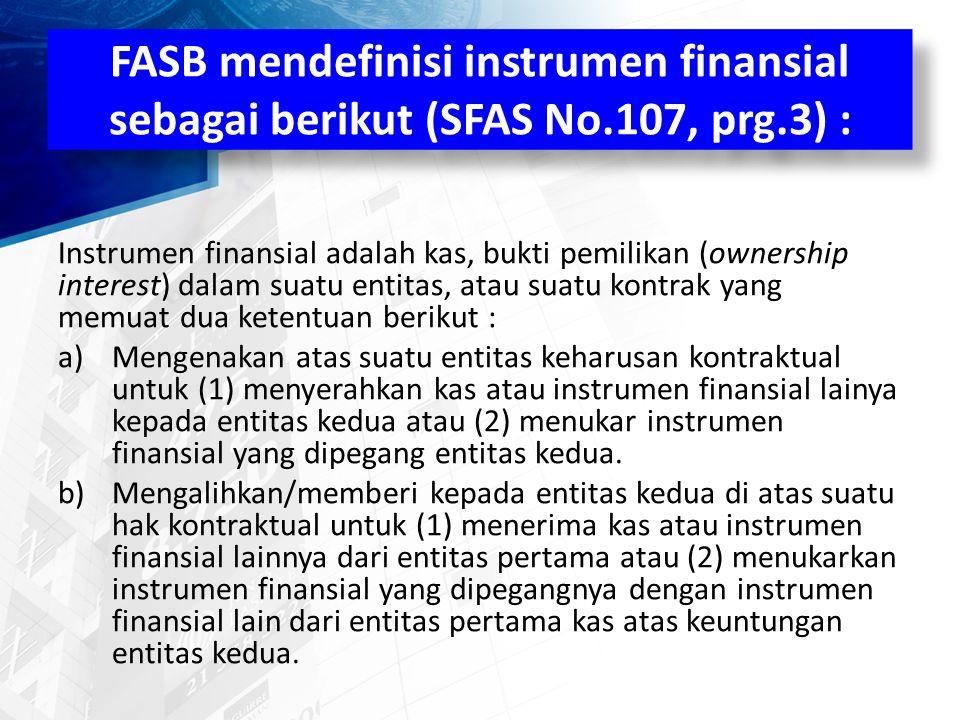 FASB mendefinisi instrumen finansial sebagai berikut (SFAS No.107, prg.3) : Instrumen finansial adalah kas, bukti pemilikan (ownership interest) dalam suatu entitas, atau suatu kontrak yang memuat dua ketentuan berikut : a)Mengenakan atas suatu entitas keharusan kontraktual untuk (1) menyerahkan kas atau instrumen finansial lainya kepada entitas kedua atau (2) menukar instrumen finansial yang dipegang entitas kedua.
