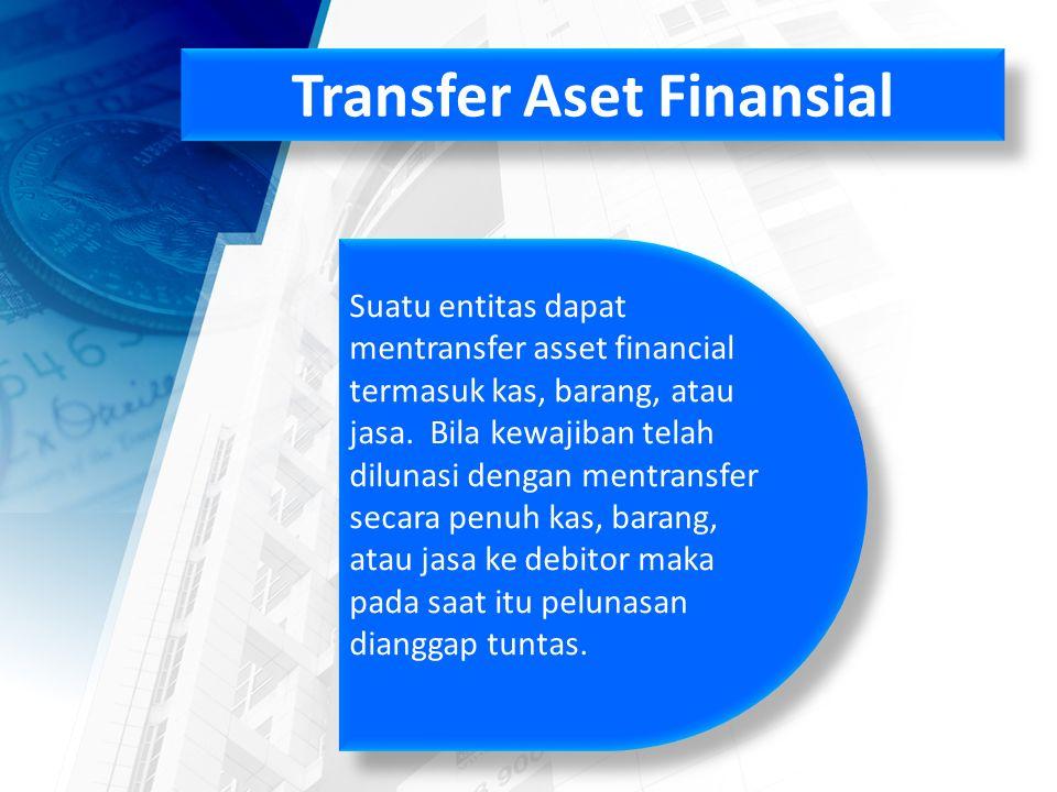 Transfer Aset Finansial Suatu entitas dapat mentransfer asset financial termasuk kas, barang, atau jasa.