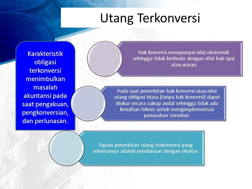 Utang Terkonversi Karakteristik obligasi terkonversi menimbulkan masalah akuntansi pada saat pengakuan, pengkonversian, dan perlunasan.