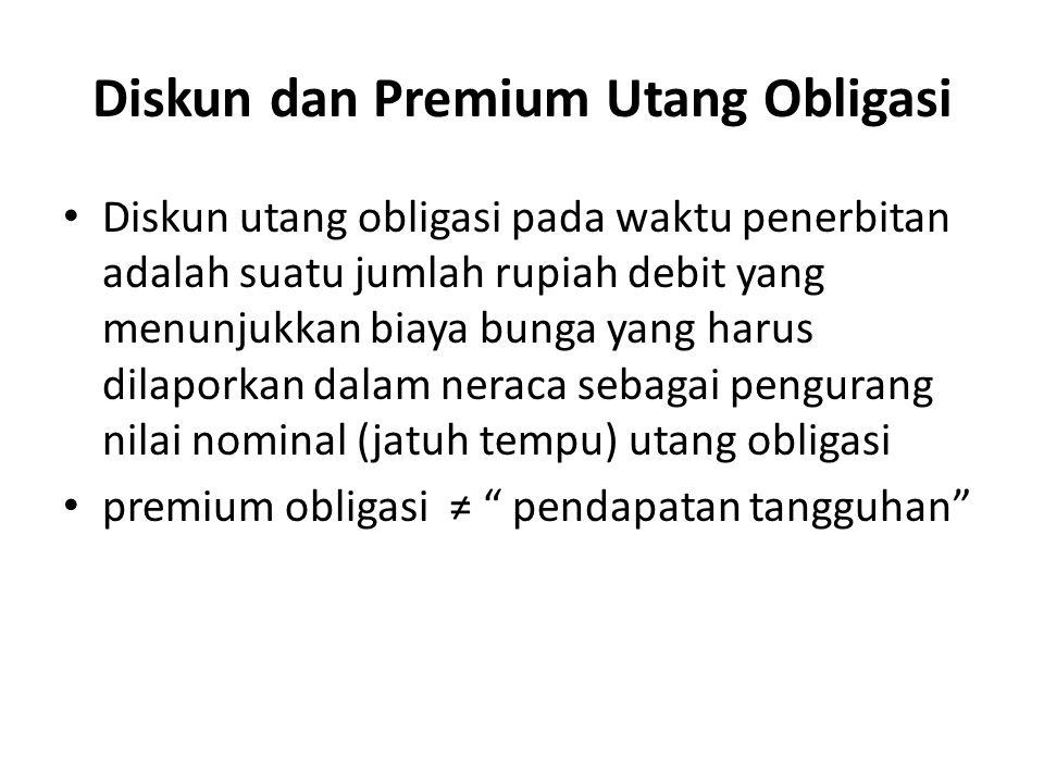 Diskun dan Premium Utang Obligasi Diskun utang obligasi pada waktu penerbitan adalah suatu jumlah rupiah debit yang menunjukkan biaya bunga yang harus dilaporkan dalam neraca sebagai pengurang nilai nominal (jatuh tempu) utang obligasi premium obligasi ≠ pendapatan tangguhan
