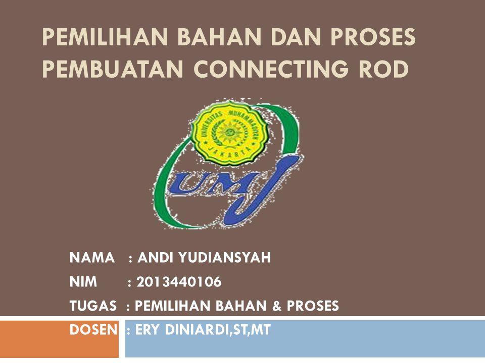 PEMILIHAN BAHAN DAN PROSES PEMBUATAN CONNECTING ROD NAMA : ANDI YUDIANSYAH NIM : 2013440106 TUGAS : PEMILIHAN BAHAN & PROSES DOSEN : ERY DINIARDI,ST,MT
