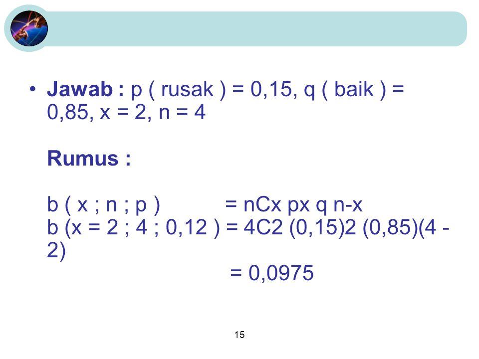 15 Jawab : p ( rusak ) = 0,15, q ( baik ) = 0,85, x = 2, n = 4 Rumus : b ( x ; n ; p ) = nCx px q n-x b (x = 2 ; 4 ; 0,12 ) = 4C2 (0,15)2 (0,85)(4 - 2) = 0,0975