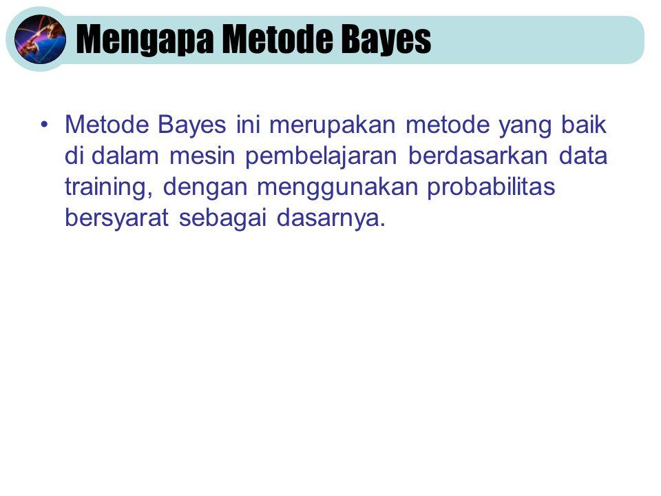 Mengapa Metode Bayes Metode Bayes ini merupakan metode yang baik di dalam mesin pembelajaran berdasarkan data training, dengan menggunakan probabilitas bersyarat sebagai dasarnya.