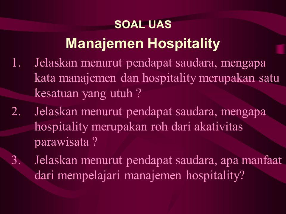 SOAL UAS Manajemen Hospitality 1.Jelaskan menurut pendapat saudara, mengapa kata manajemen dan hospitality merupakan satu kesatuan yang utuh ? 2.Jelas