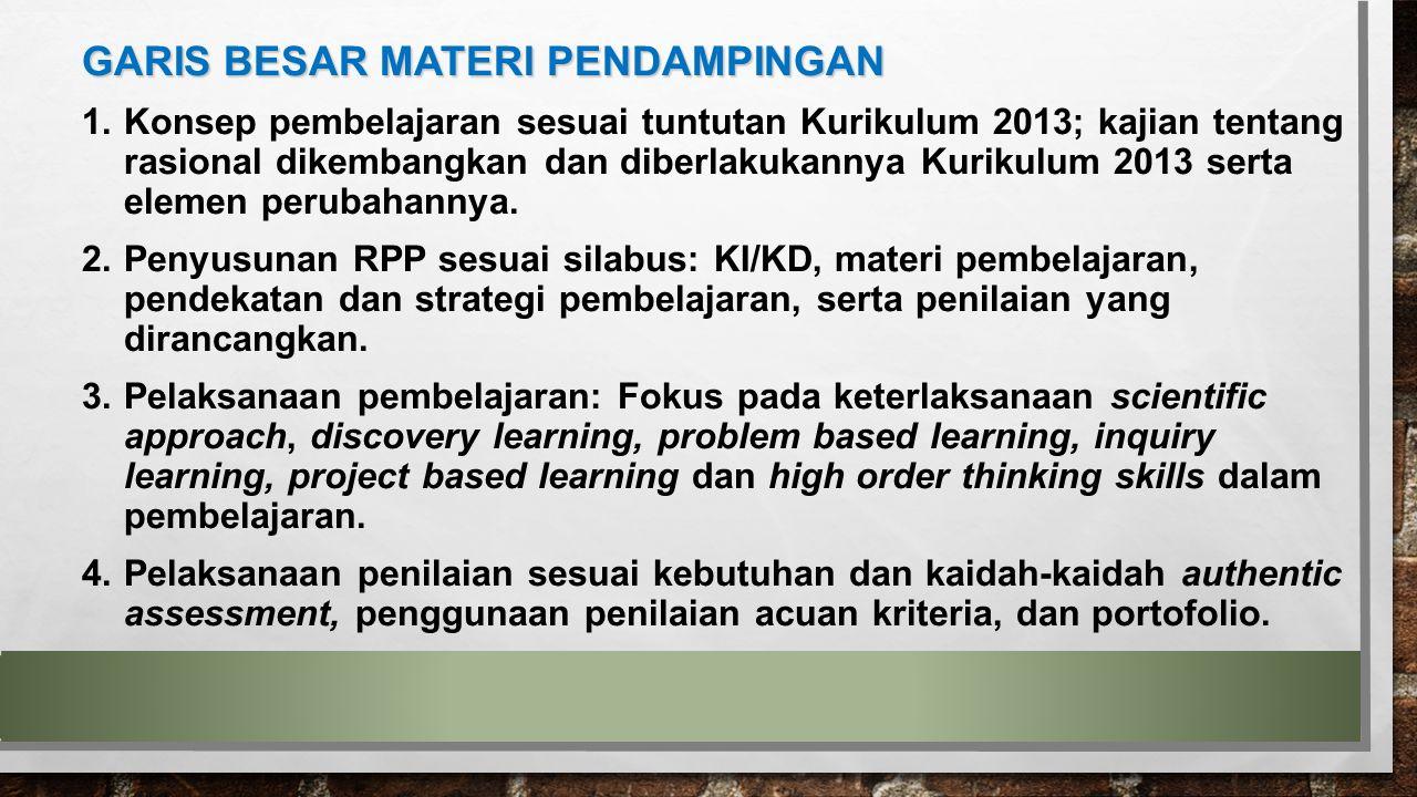 GARIS BESAR MATERI PENDAMPINGAN 1.Konsep pembelajaran sesuai tuntutan Kurikulum 2013; kajian tentang rasional dikembangkan dan diberlakukannya Kurikul