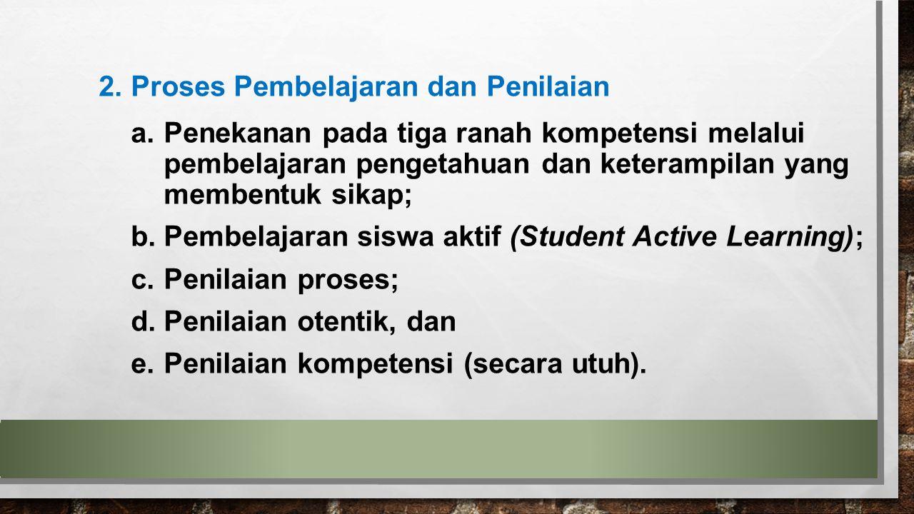 2.Proses Pembelajaran dan Penilaian a.Penekanan pada tiga ranah kompetensi melalui pembelajaran pengetahuan dan keterampilan yang membentuk sikap; b.P