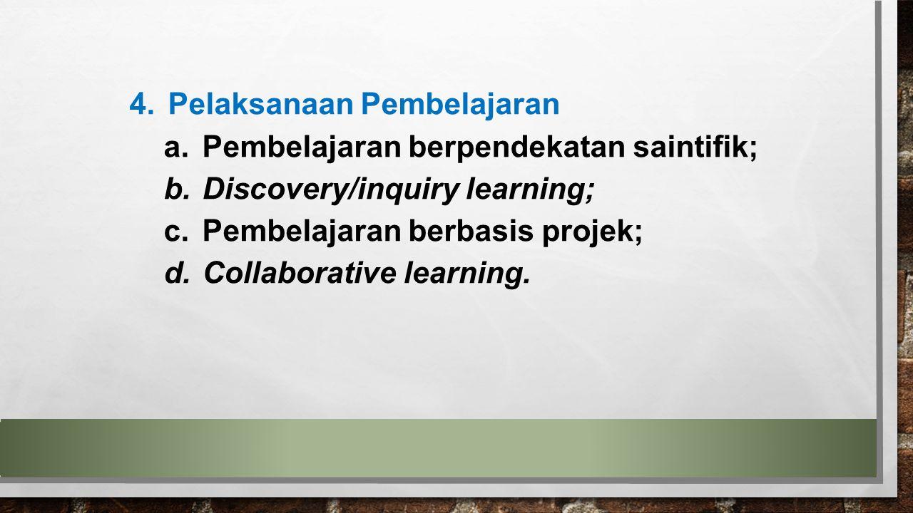 4.Pelaksanaan Pembelajaran a.Pembelajaran berpendekatan saintifik; b.Discovery/inquiry learning; c.Pembelajaran berbasis projek; d.Collaborative learn