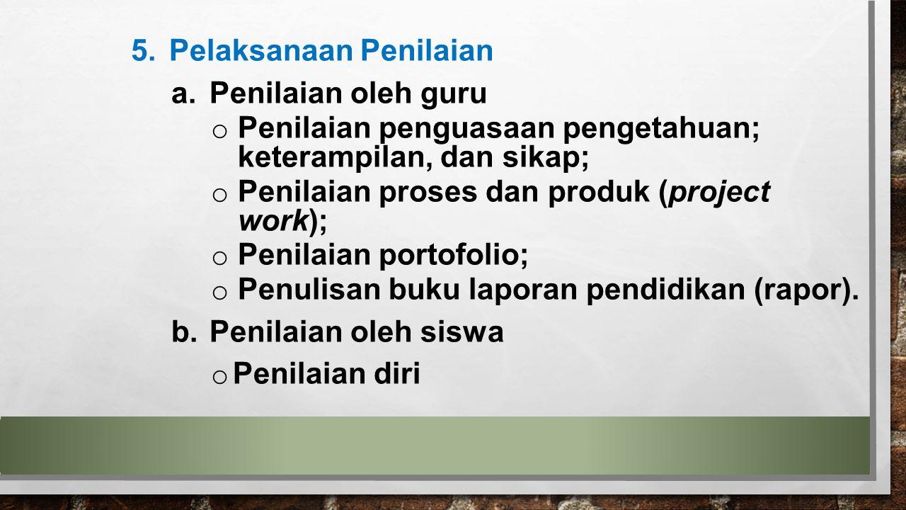 5.Pelaksanaan Penilaian a.Penilaian oleh guru o Penilaian penguasaan pengetahuan; keterampilan, dan sikap; o Penilaian proses dan produk (project work