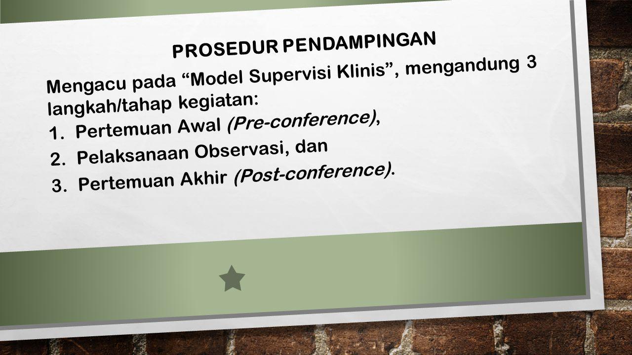 """PROSEDUR PENDAMPINGAN Mengacu pada """"Model Supervisi Klinis"""", mengandung 3 langkah/tahap kegiatan: 1.Pertemuan Awal (Pre-conference), 2.Pelaksanaan Obs"""