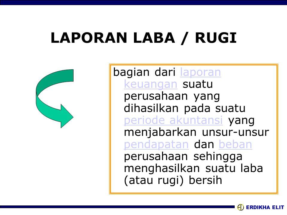 ERDIKHA ELIT LAPORAN LABA / RUGI bagian dari laporan keuangan suatu perusahaan yang dihasilkan pada suatu periode akuntansi yang menjabarkan unsur-uns