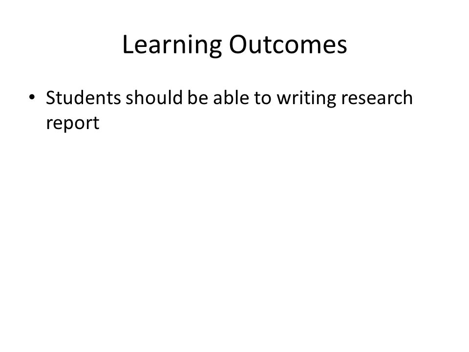 Learning Outcomes Students should be able to writing research report