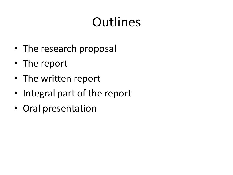 Outlines The research proposal The report The written report Integral part of the report Oral presentation