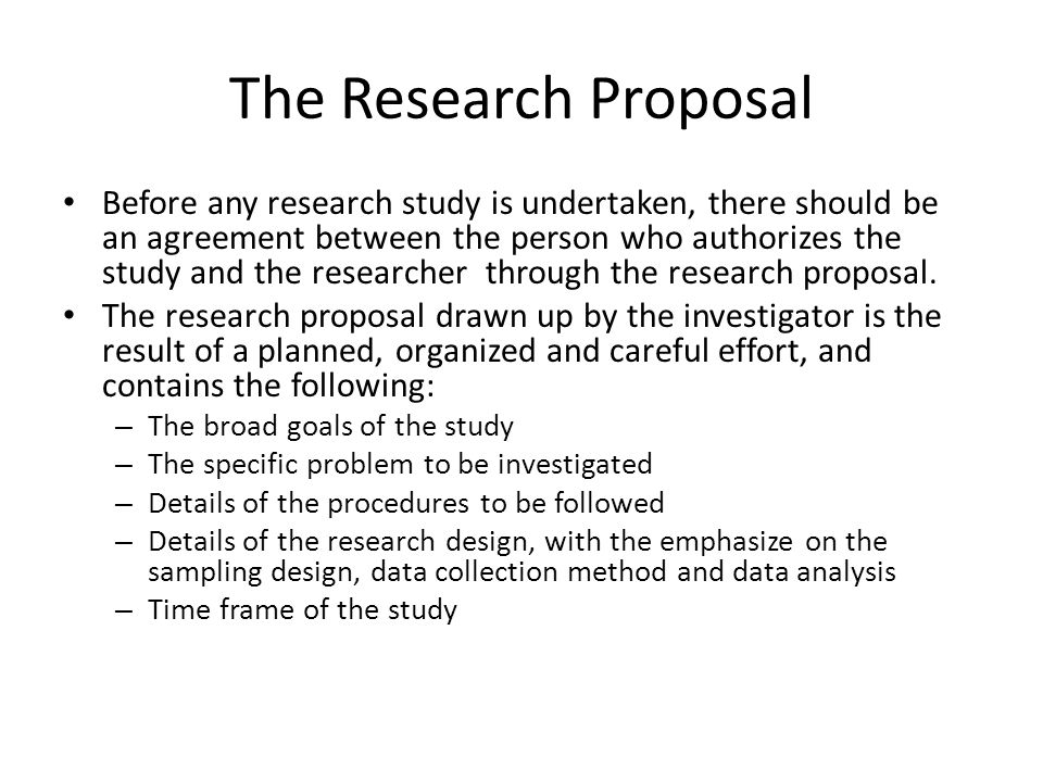 The Research Proposal Before any research study is undertaken, there should be an agreement between the person who authorizes the study and the resear