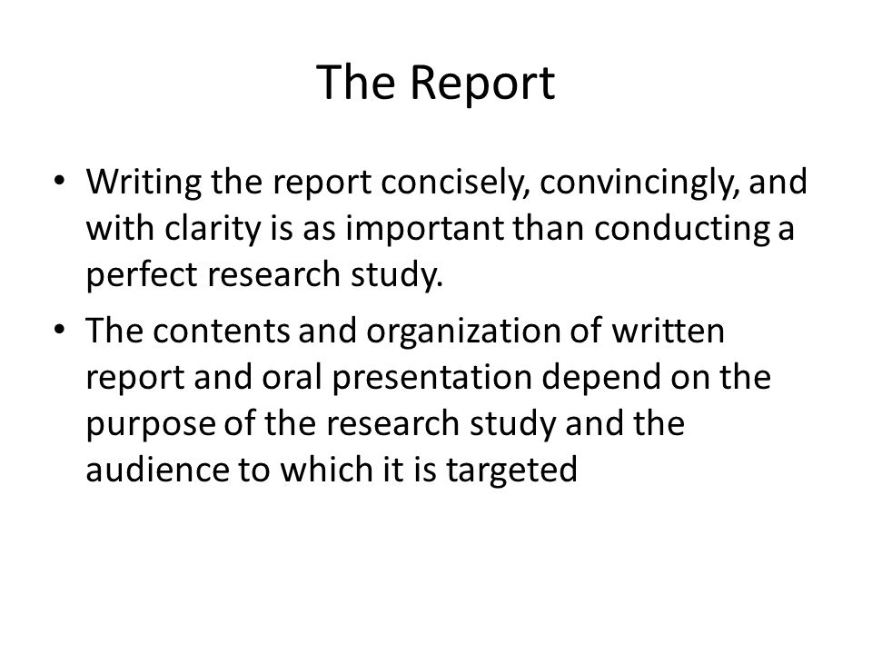 The Report Writing the report concisely, convincingly, and with clarity is as important than conducting a perfect research study. The contents and org