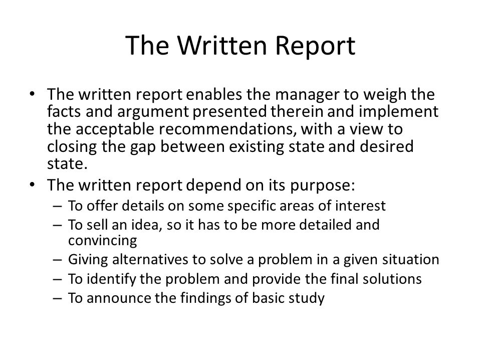 The Written Report The written report enables the manager to weigh the facts and argument presented therein and implement the acceptable recommendatio