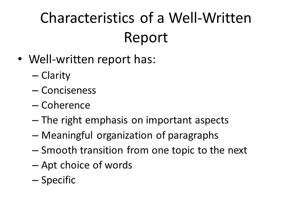 Characteristics of a Well-Written Report Well-written report has: – Clarity – Conciseness – Coherence – The right emphasis on important aspects – Mean
