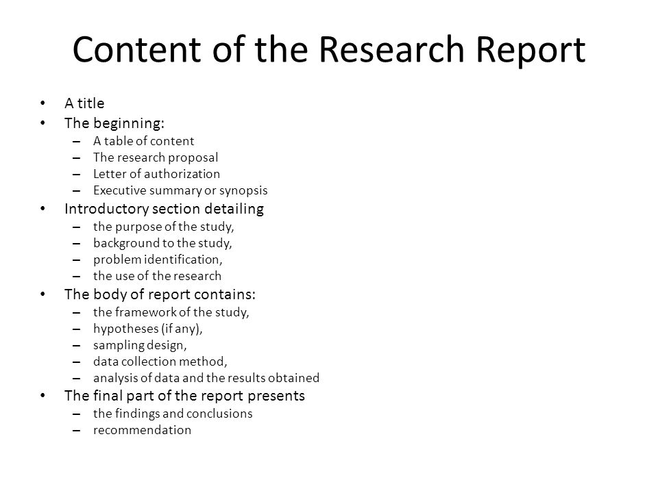 Content of the Research Report A title The beginning: – A table of content – The research proposal – Letter of authorization – Executive summary or synopsis Introductory section detailing – the purpose of the study, – background to the study, – problem identification, – the use of the research The body of report contains: – the framework of the study, – hypotheses (if any), – sampling design, – data collection method, – analysis of data and the results obtained The final part of the report presents – the findings and conclusions – recommendation