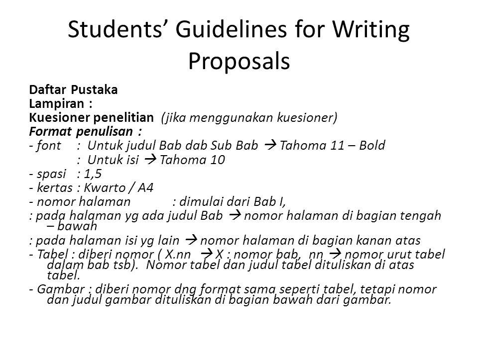 Students' Guidelines for Writing Proposals Daftar Pustaka Lampiran : Kuesioner penelitian (jika menggunakan kuesioner) Format penulisan : - font : Untuk judul Bab dab Sub Bab  Tahoma 11 – Bold : Untuk isi  Tahoma 10 - spasi : 1,5 - kertas: Kwarto / A4 - nomor halaman: dimulai dari Bab I, : pada halaman yg ada judul Bab  nomor halaman di bagian tengah – bawah : pada halaman isi yg lain  nomor halaman di bagian kanan atas - Tabel : diberi nomor ( X.nn  X : nomor bab, nn  nomor urut tabel dalam bab tsb).