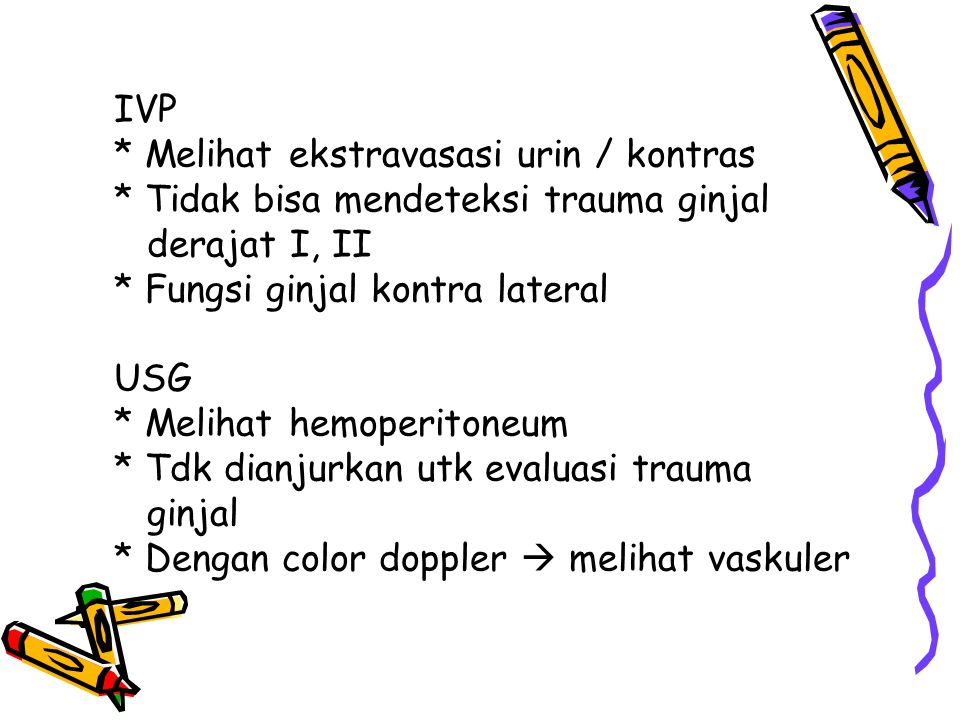 IVP * Melihat ekstravasasi urin / kontras * Tidak bisa mendeteksi trauma ginjal derajat I, II * Fungsi ginjal kontra lateral USG * Melihat hemoperiton