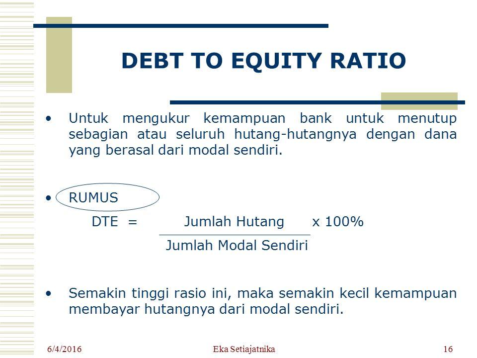 DEBT TO EQUITY RATIO Untuk mengukur kemampuan bank untuk menutup sebagian atau seluruh hutang-hutangnya dengan dana yang berasal dari modal sendiri. R