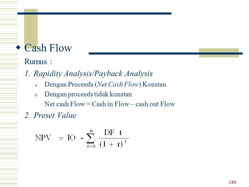  Cash Flow Rumus : 1.Rapidity Analysis/Payback Analysis a. Dengan Proceeds (Net Cash Flow) Konstan b. Dengan proceeds tidak konstan Net cash Flow = C
