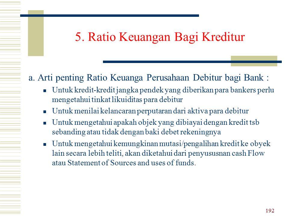 5. Ratio Keuangan Bagi Kreditur a. Arti penting Ratio Keuanga Perusahaan Debitur bagi Bank : Untuk kredit-kredit jangka pendek yang diberikan para ban
