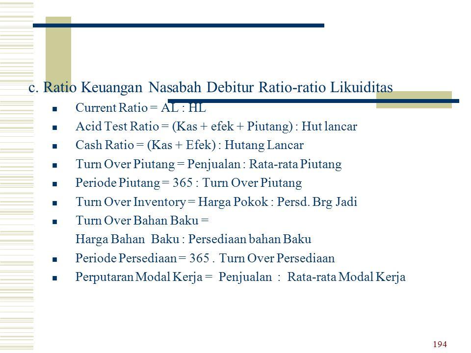 c. Ratio Keuangan Nasabah Debitur Ratio-ratio Likuiditas Current Ratio = AL : HL Acid Test Ratio = (Kas + efek + Piutang) : Hut lancar Cash Ratio = (K