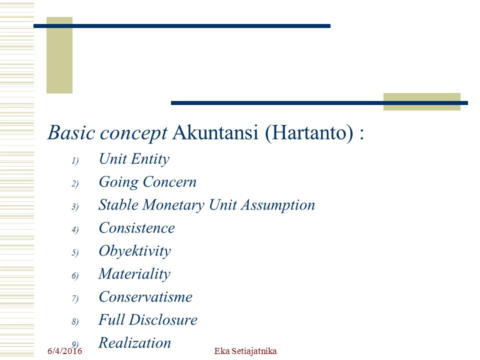 Basic concept Akuntansi (Hartanto) : 1) Unit Entity 2) Going Concern 3) Stable Monetary Unit Assumption 4) Consistence 5) Obyektivity 6) Materiality 7