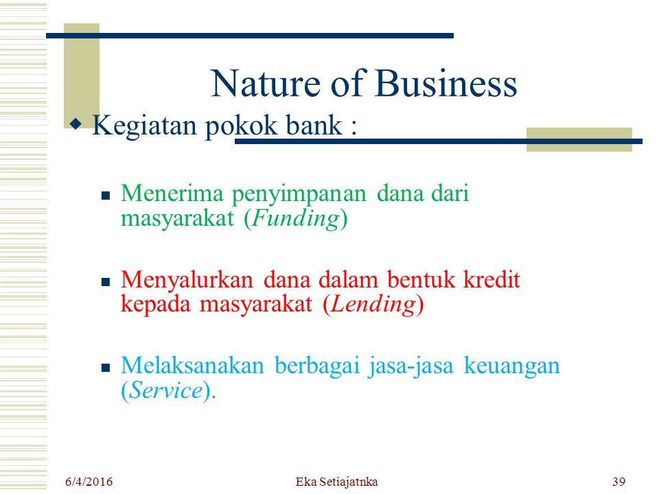 Eka Setiajatnka Nature of Business  Kegiatan pokok bank : Menerima penyimpanan dana dari masyarakat (Funding) Menyalurkan dana dalam bentuk kredit ke