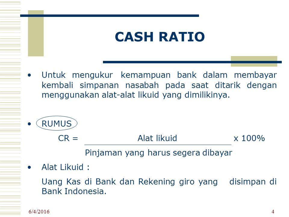 CASH RATIO Untuk mengukur kemampuan bank dalam membayar kembali simpanan nasabah pada saat ditarik dengan menggunakan alat-alat likuid yang dimilikiny