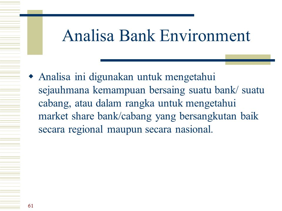 Analisa Bank Environment  Analisa ini digunakan untuk mengetahui sejauhmana kemampuan bersaing suatu bank/ suatu cabang, atau dalam rangka untuk meng