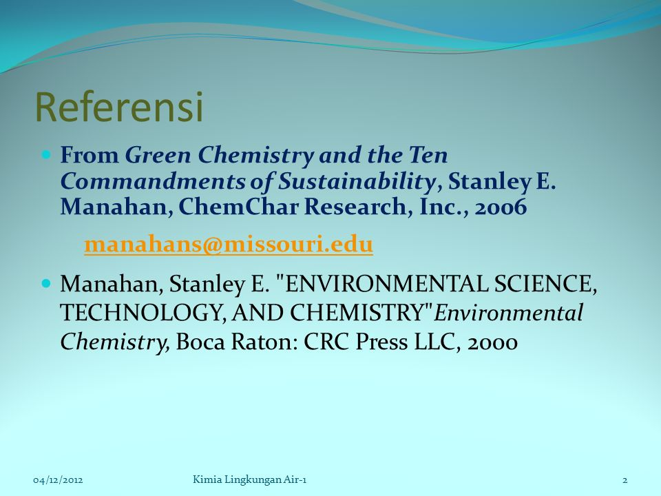 Referensi From Green Chemistry and the Ten Commandments of Sustainability, Stanley E. Manahan, ChemChar Research, Inc., 2006 manahans@missouri.edu Man