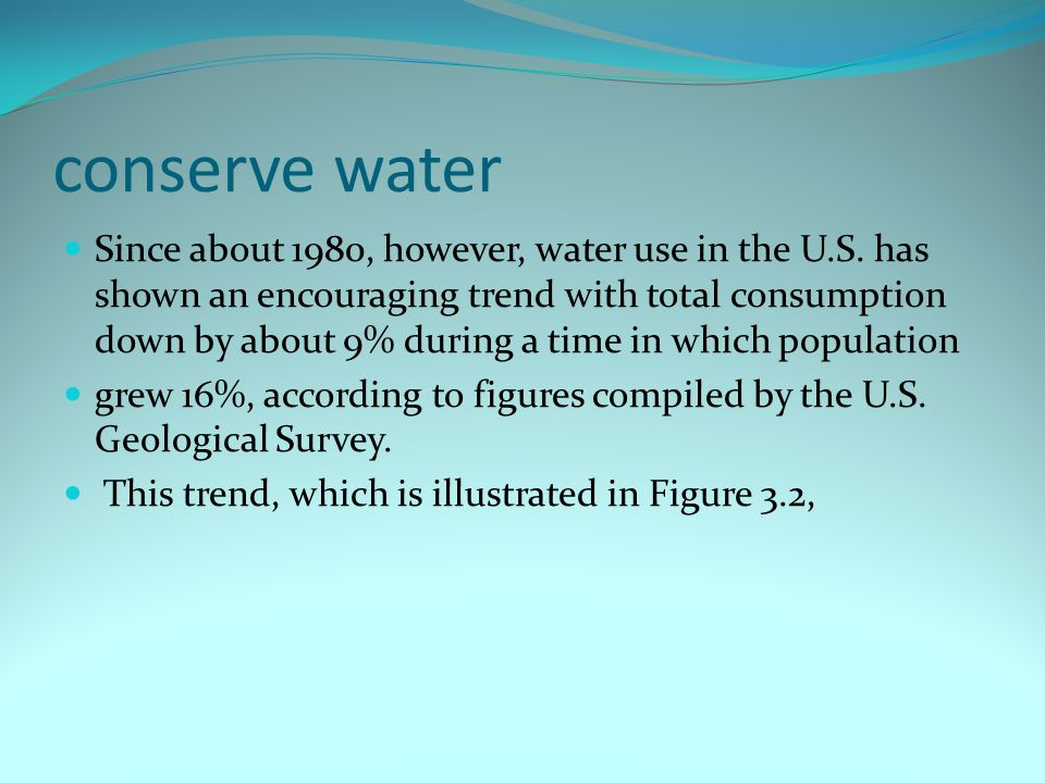 conserve water Since about 1980, however, water use in the U.S. has shown an encouraging trend with total consumption down by about 9% during a time i