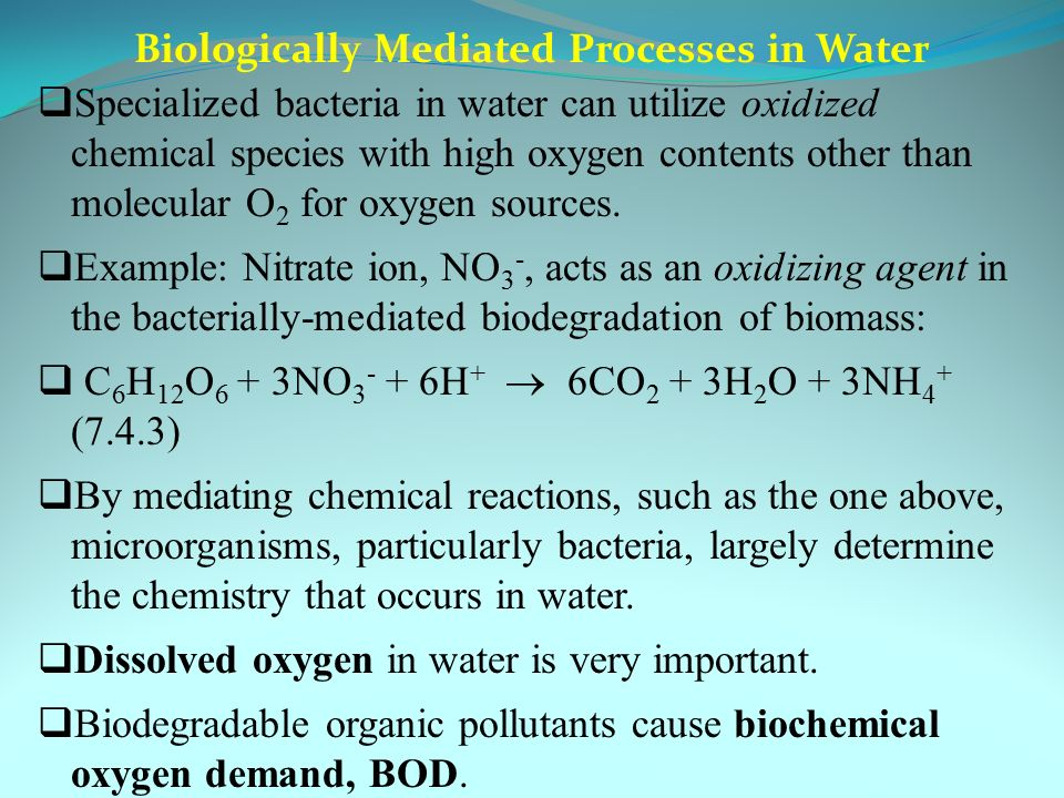 Biologically Mediated Processes in Water  Specialized bacteria in water can utilize oxidized chemical species with high oxygen contents other than molecular O 2 for oxygen sources.