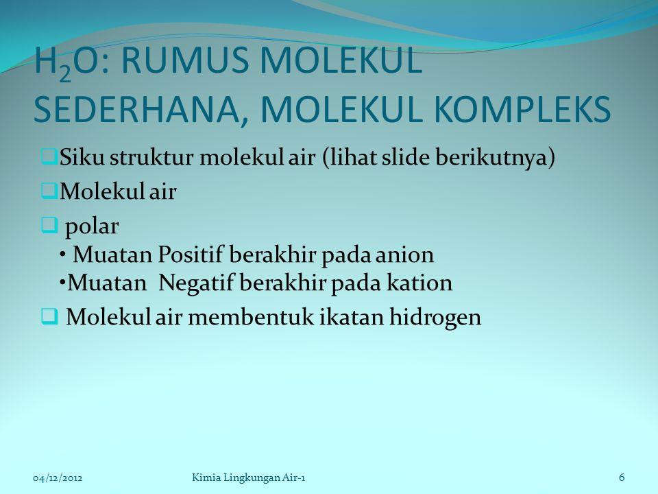 H 2 O: RUMUS MOLEKUL SEDERHANA, MOLEKUL KOMPLEKS  Siku struktur molekul air (lihat slide berikutnya)  Molekul air  polar Muatan Positif berakhir pada anion Muatan Negatif berakhir pada kation  Molekul air membentuk ikatan hidrogen 04/12/2012Kimia Lingkungan Air-16