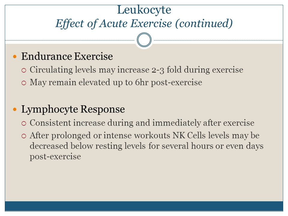 Leukocyte Effect of Acute Exercise (continued) Endurance Exercise  Circulating levels may increase 2-3 fold during exercise  May remain elevated up