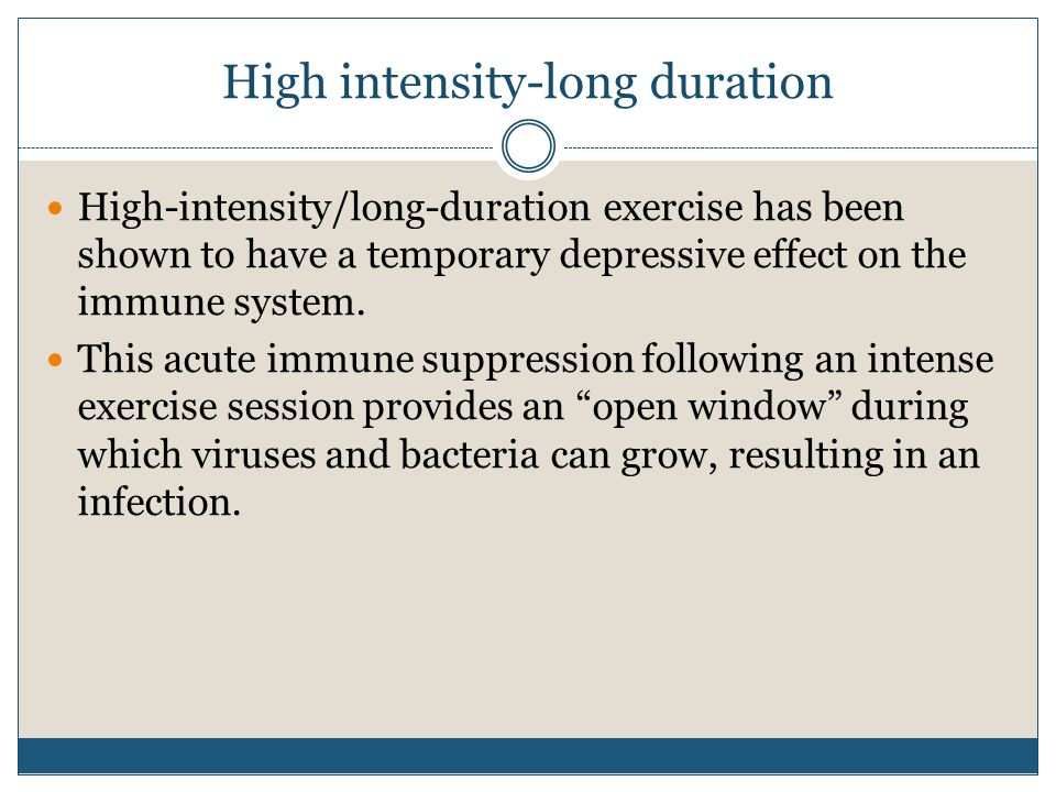 High intensity-long duration High-intensity/long-duration exercise has been shown to have a temporary depressive effect on the immune system. This acu